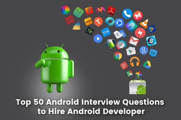 Top 50 Android Interview Questions to hire Android Developer