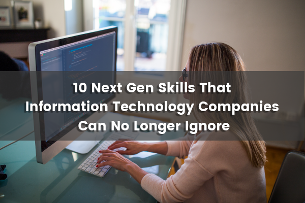 10 Next Gen Skills That Information Technology  Companies Can No Longer Ignore